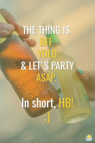 The thing is BFF, YOLO & let's party ASAP. In short, HB! ;)