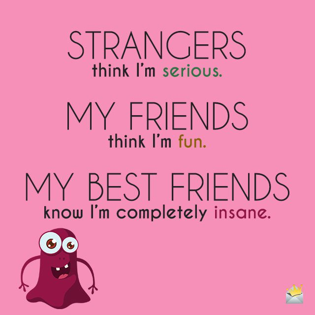 STRANGERS think I'm serious. MY FRIENDS think I'm fun. MY BEST FRIENDS know I'm completely insane.