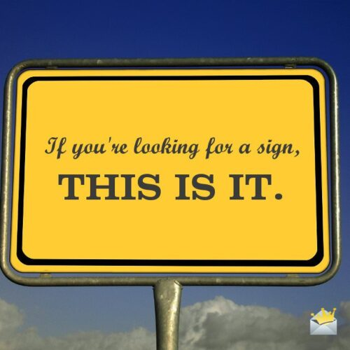 If you're looking for a sign, THIS IS IT.
