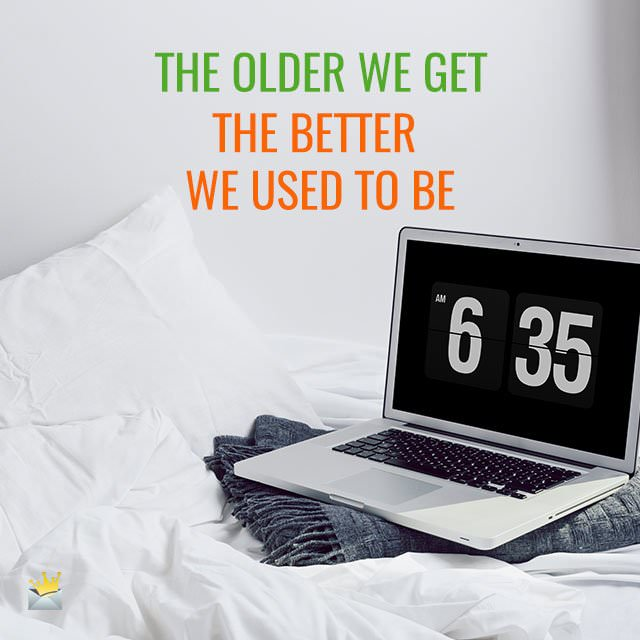 The older we get, the better we used to be.