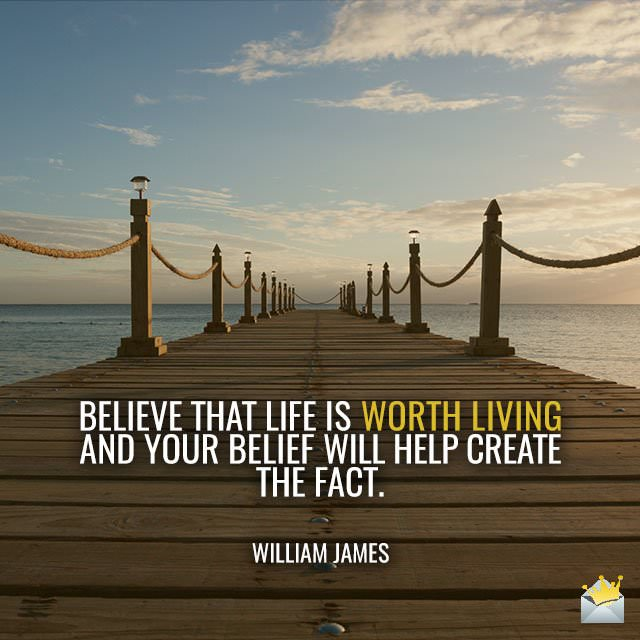Believe-that-life-is-worth-living-and-your-belief-will-help-create-the-fact-–-William-James