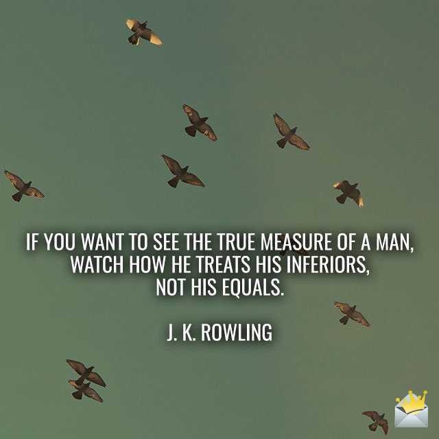 If-you-want-to-see-the-true-measure-of-a-man-watch-how-he-treats-his-inferiors,-not-his-equals-–-J.-K.-Rowling
