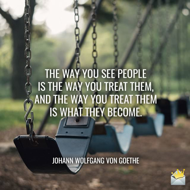 The-way-you-see-people-is-the-way-you-treat-them-and-the-way-you-treat-them-is-what-they-become-Johann-Wolfgang-von-Goethe