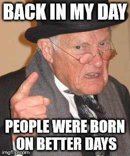 Back in my day people were born on better days!