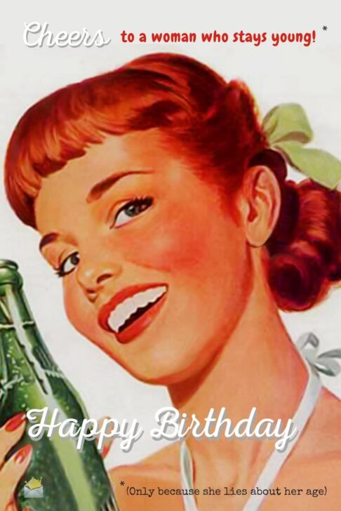 Cheers to a woman who stays young! (Only because she lies about her age) Happy Birthday!