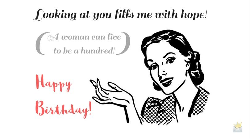 Looking at you fills me with hope! A woman can live to be a hundred! Happy Birthday!