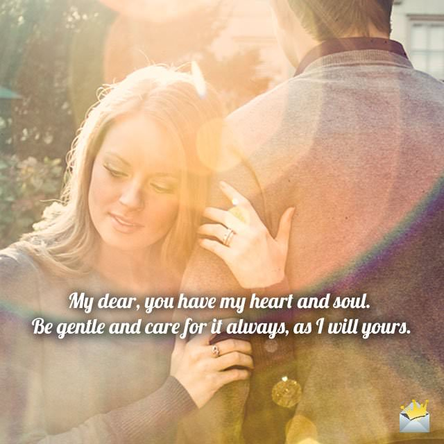 My dear, you have my heart and soul. Be gentle and care for it always, as I will yours.