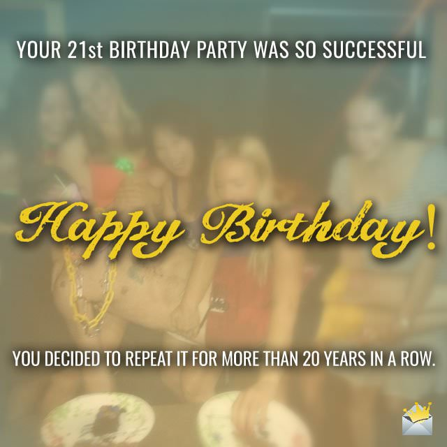 Your 21st Birthday party was SO successful you decided to celebrate it for more than 20 years in a row!