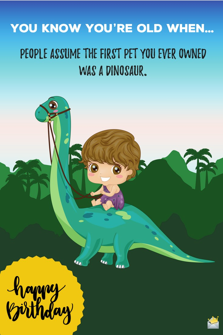 You Know Youre Old When People Assume The First Pet Ever Owned Was A Dinosaur Happy Birthday