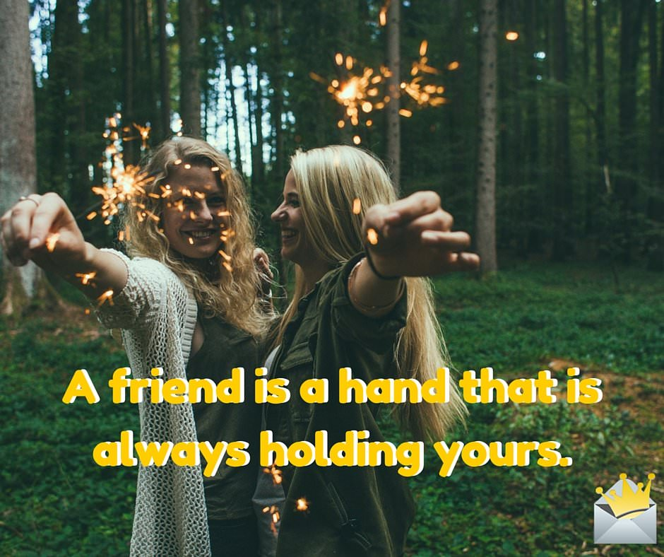 A friend is a hand that is always holding yours.