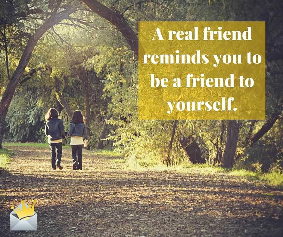 A true friend reminds you to be a friend to yourself. (1)