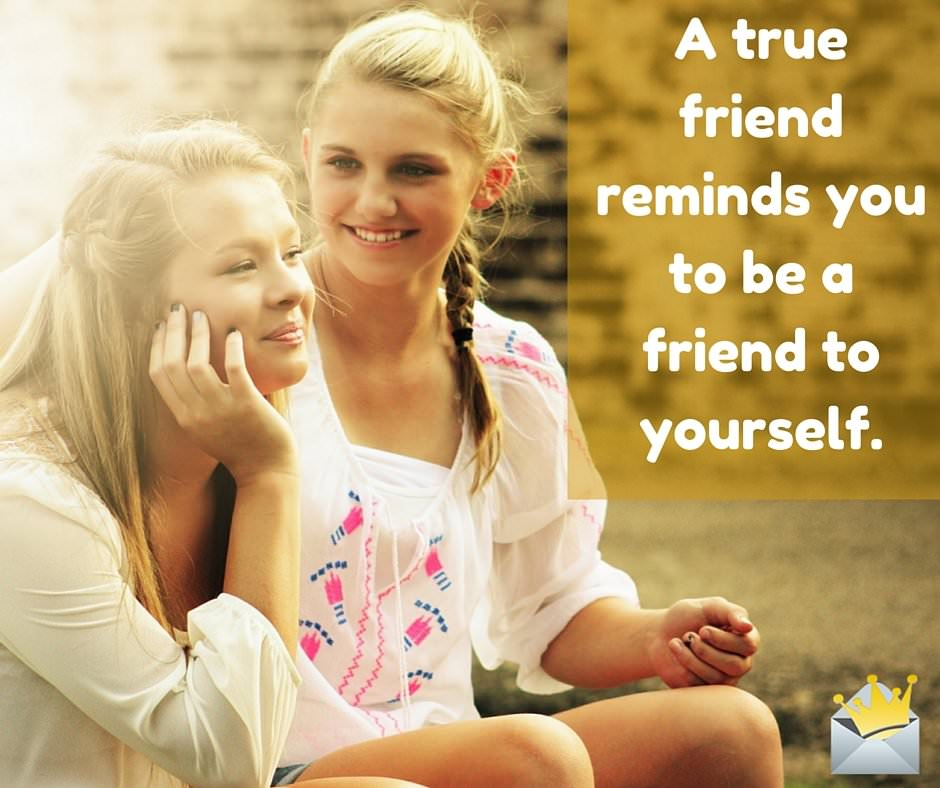 A true friend reminds you to be a friend to yourself.