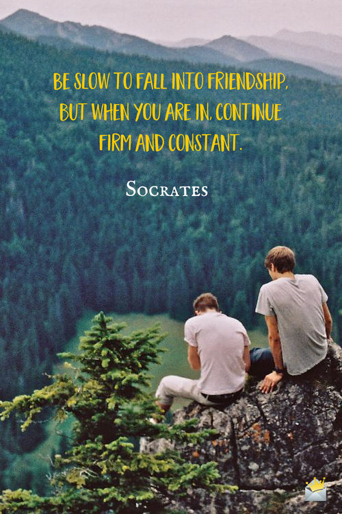 Be slow to fall into friendship; but when you are in, continue firm and constant. - Socrates