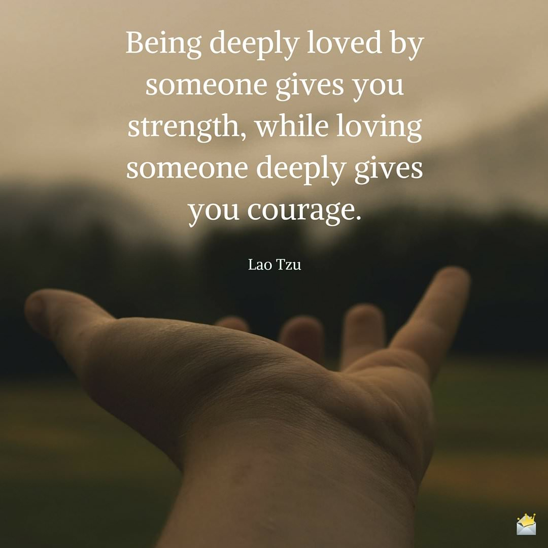 Being deeply loved by someone gives you strength, while loving someone deeply gives you courage.