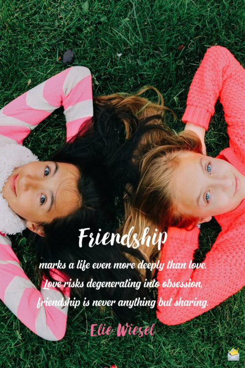 Friendship marks a life even more deeply than love. Love risks degenerating into obsession, friendship is never anything but sharing. - Elie Wiesel