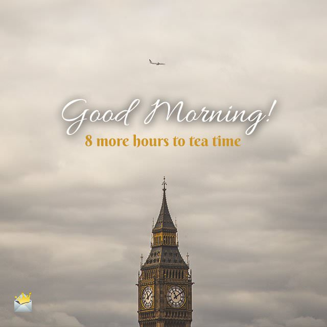 Good Morning! 8 more hours to tea time.