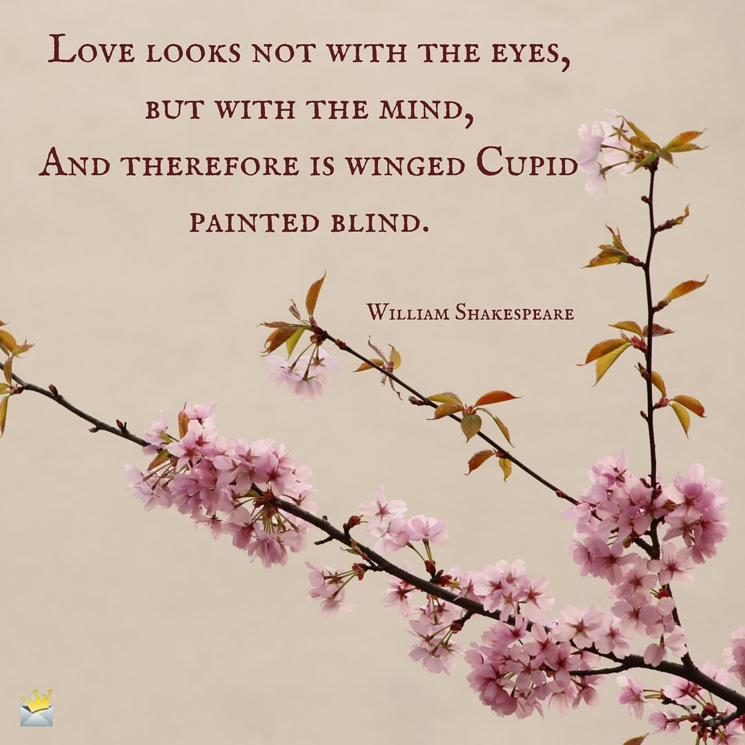 Love looks not with the eyes, but with the mind,And therefore is winged Cupid painted blind.