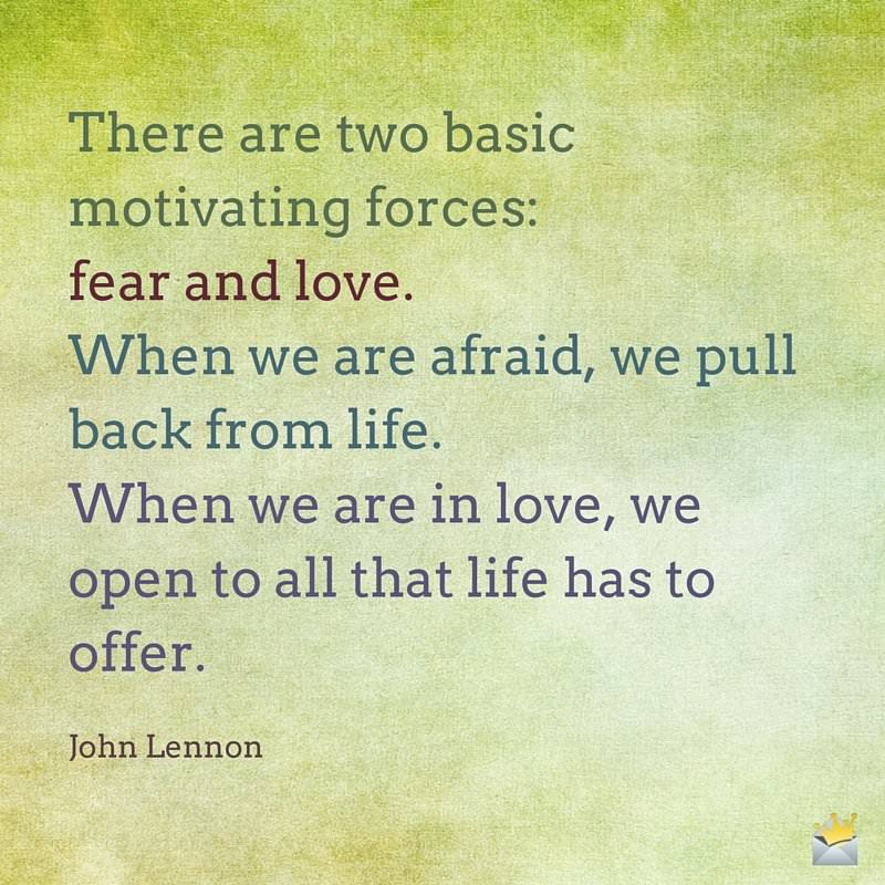 There are two basic motivating forces- fear and love. When we are afraid, we pull back from life. When we are in love, we open to all that life has to offer