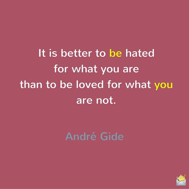 """It is better to be hated for what you are than to be loved for what you are not."" ― André Gide"