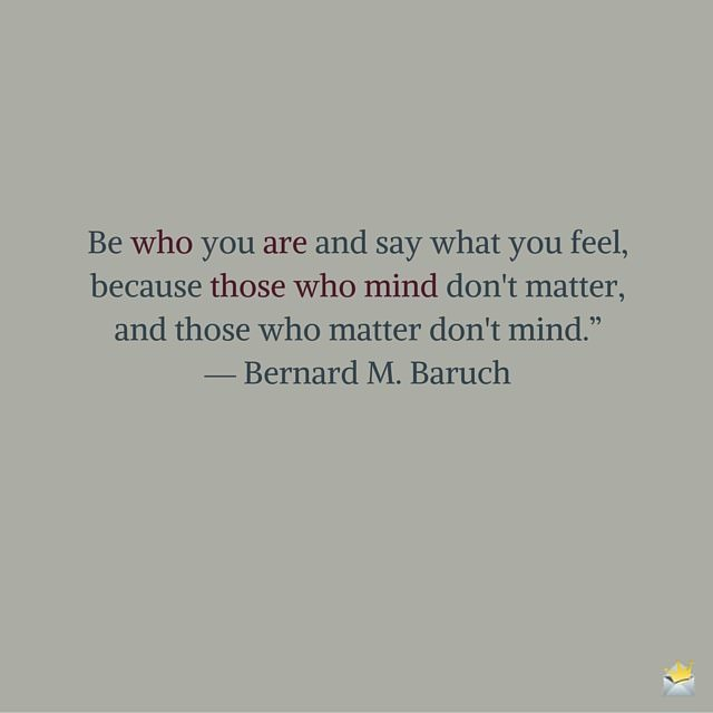 """Be who you are and say what you feel, because those who mind don't matter, and those who matter don't mind."""" ― Bernard M. Baruch"""