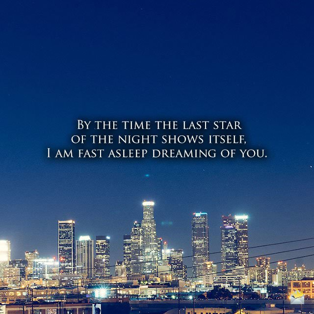 By the time the last star of the night shows itself, I am fast asleep dreaming of you.