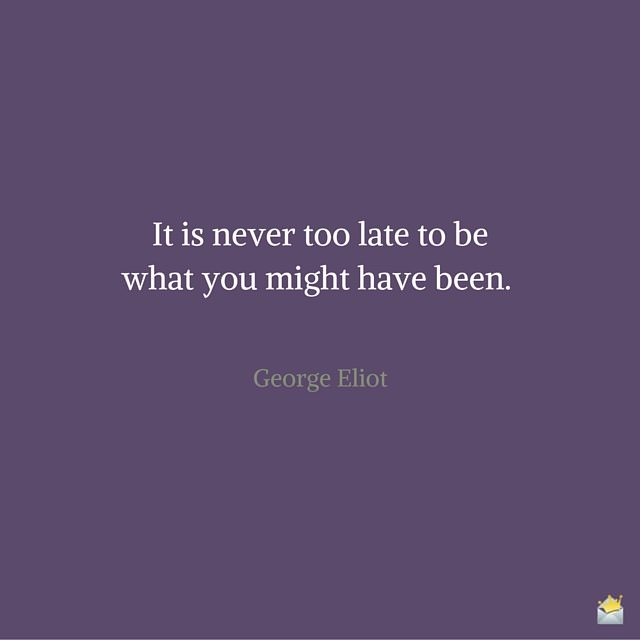 "It is never too late to be what you might have been."" ― George Eliot"