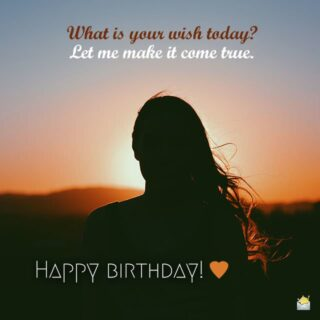 What is your wish today? Let me make it come true. Happy Birthday!