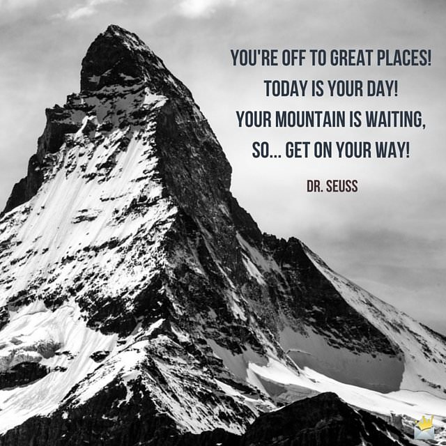You're off to Great Places!Today is your day!Your mountain is waiting,So... get on your way!