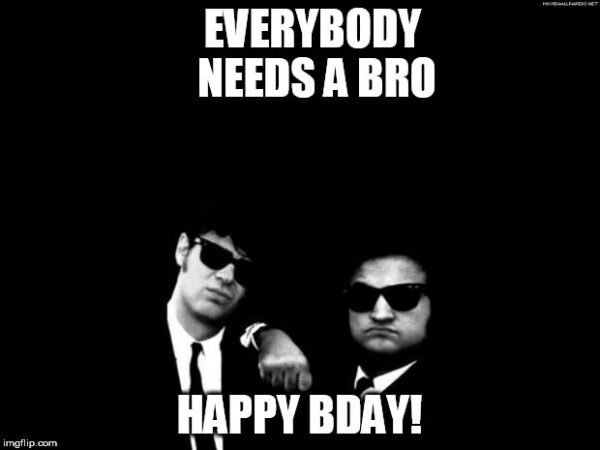 Everybody needs a bro. Happy Bday!