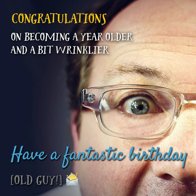 Congratulations on becoming a year older and a bit wrinklier. Have a fantastic birthday, old guy!