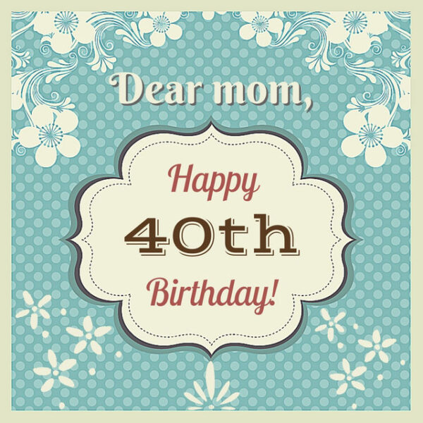 Dear Mom, Happy 40th Birthday!