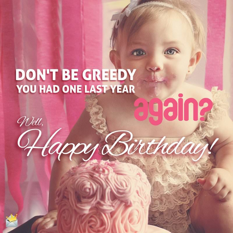 Don't be greedy. You had one last year. Again? Well, Happy Birthday!