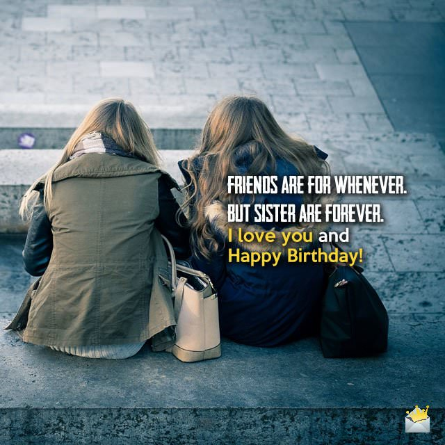 Friends are for whenever. But sisters are forever. I love you and Happy Birthday!