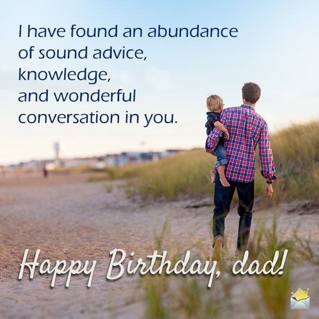 I have found an abundance of sound advice, knowledge, and wonderful conversation in you. Happy Birthday, dad!