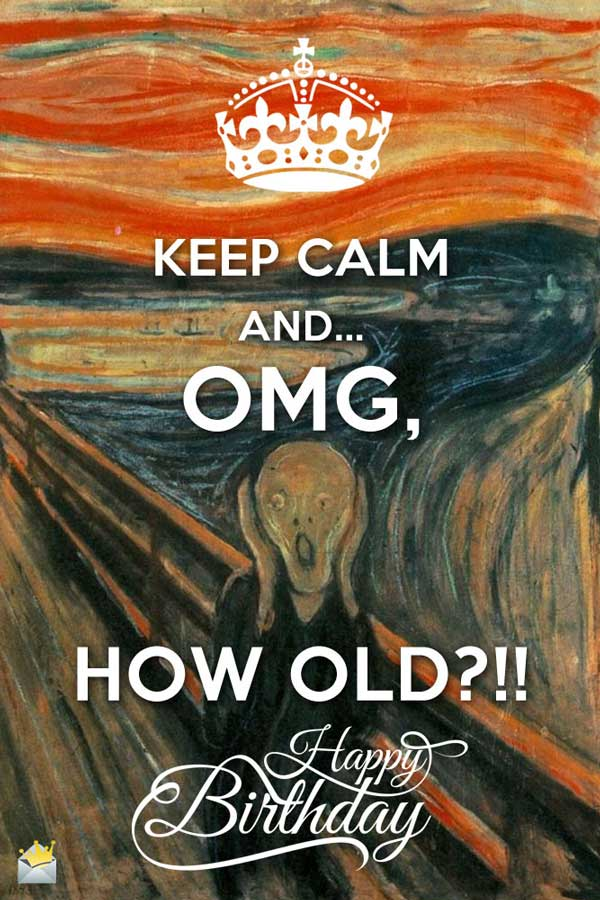Keep Calm And OMG HOW OLD Happy Birthday