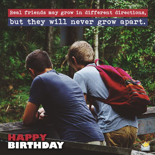 Real friends may grow in different directions, but they will never grow apart. Happy Birthday