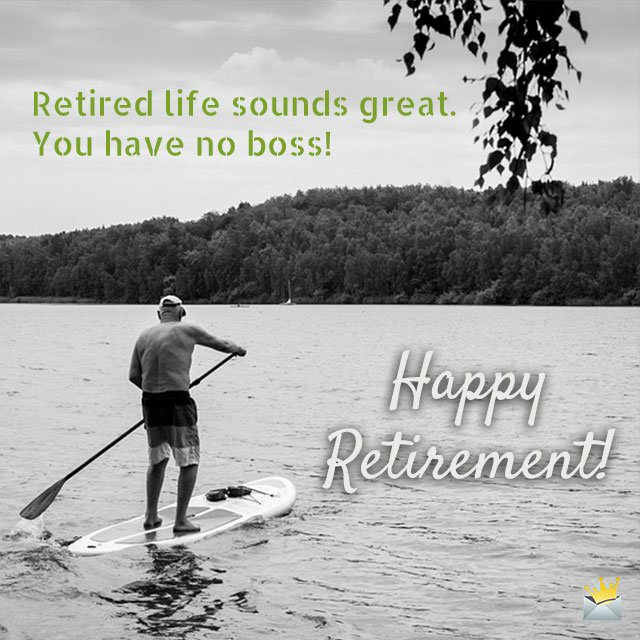 Retired life sounds great.  You have no boss!