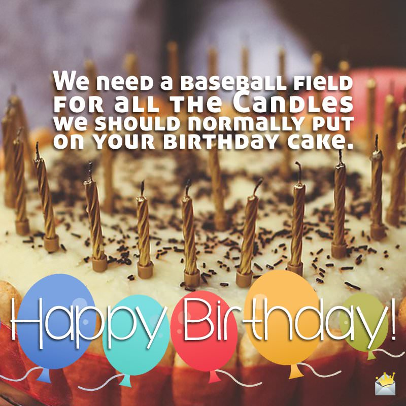 We need a baseball field for all the candles we should normally put on your birthday cake. Happy Birthday.