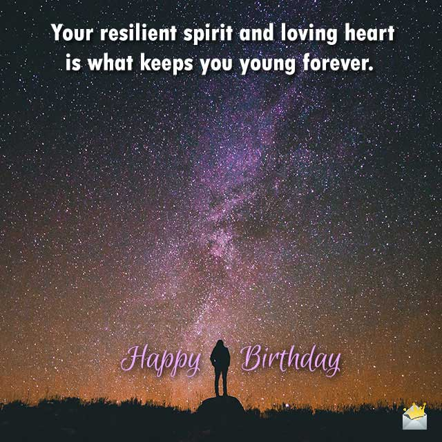 Your resilient spirit and loving heart is what keeps you young forever. Happy Birthday