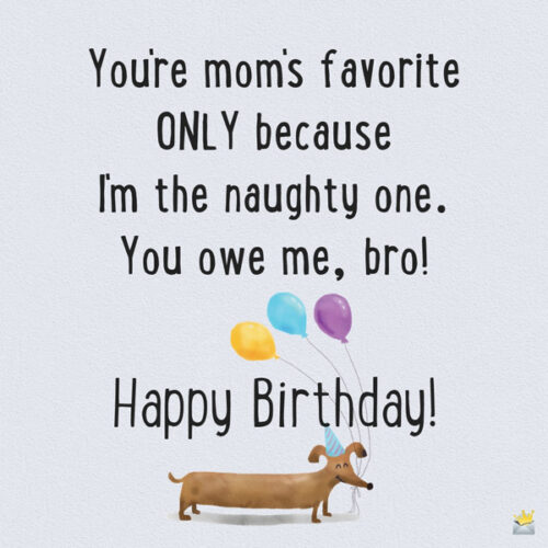 You're mom's favorite ONLY because I'm the naughty one. You owe me, bro! Happy Birthday