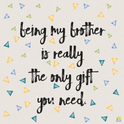 Being my brother is really the only gift you need.