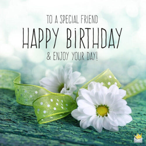 To a special friend. Happy birthday and enjoy your day.