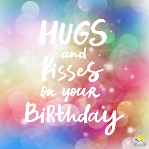 Hugs and kisses on your birthday.