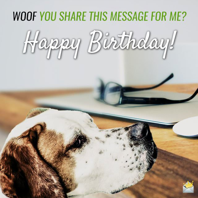 Woof you share this message for me? Happy Birthday!