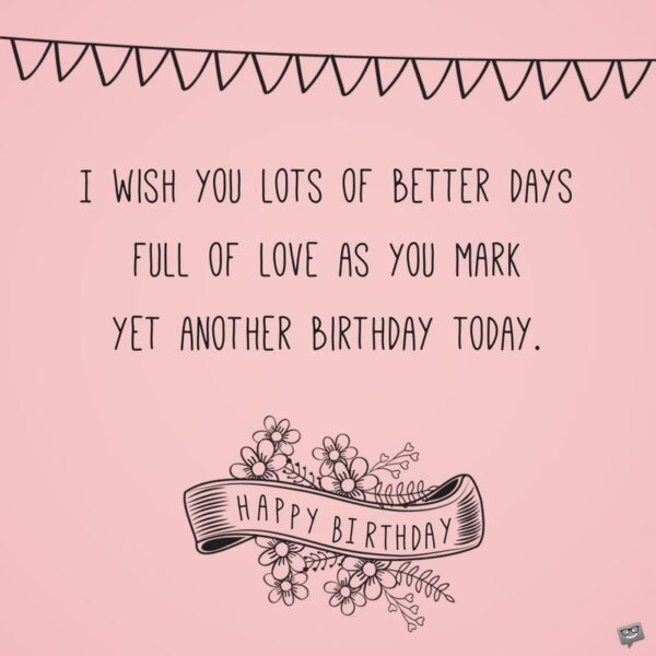 I wish you lots of better days full of love as you mark yet another birthday today.