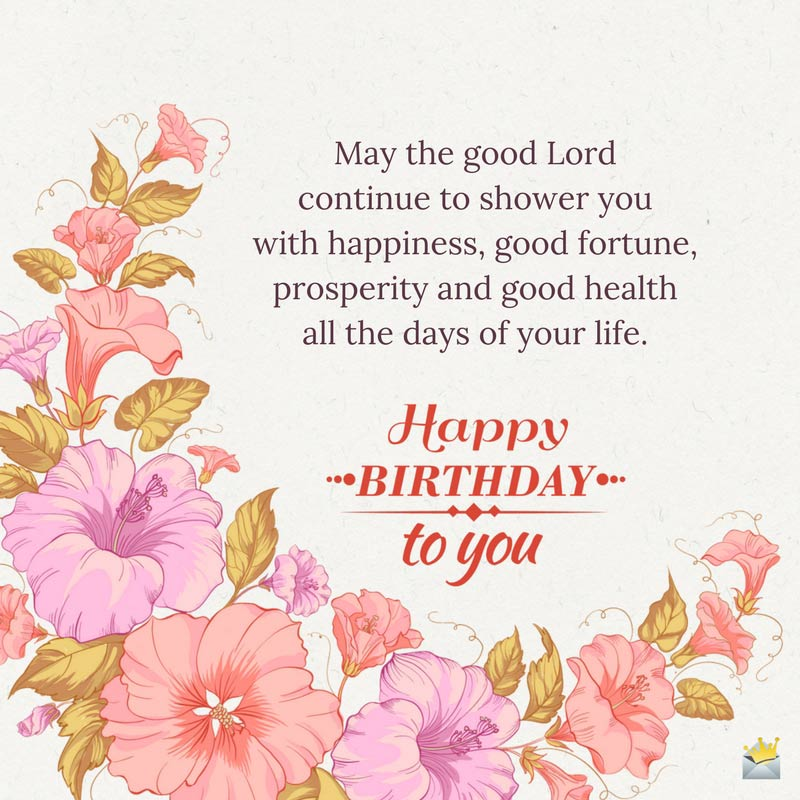 May The Good Lord Continue To Shower You With Happiness Fortune Prosperity And Health All Days Of Your Life Happy Birthday