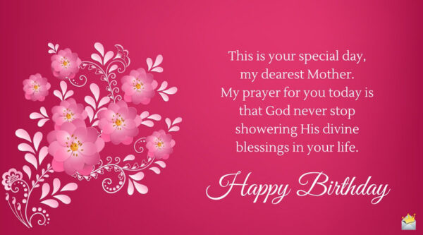 This is your special day, my dearest Mother. My prayer for you today is that God never stop showering His divine blessings in your life. Happy Birthday