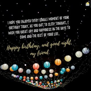 I hope you enjoyed every single moment of your birthday today. As you got to sleep tonight, I wish you great joy and happiness in the days to come and the rest of your life. Happy birthday, and good night, my friend.