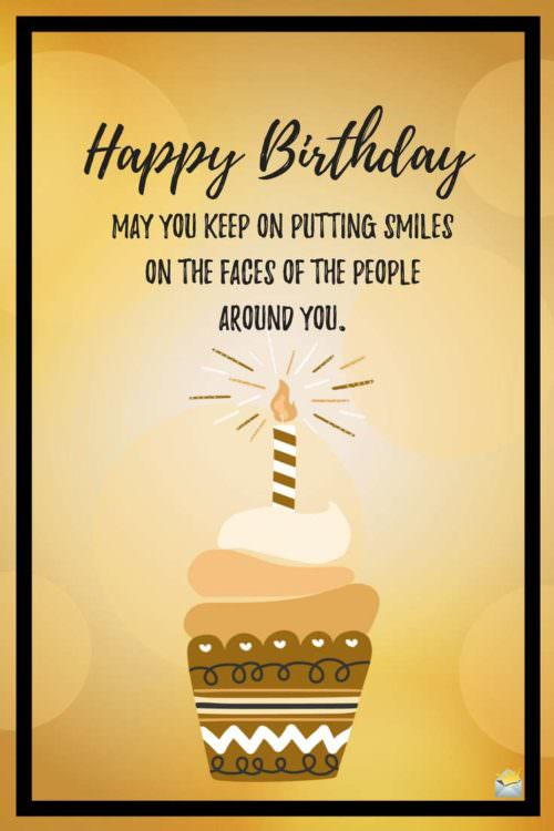 Happy Birthday. May you keep on putting smiles on the faces of the people around you.