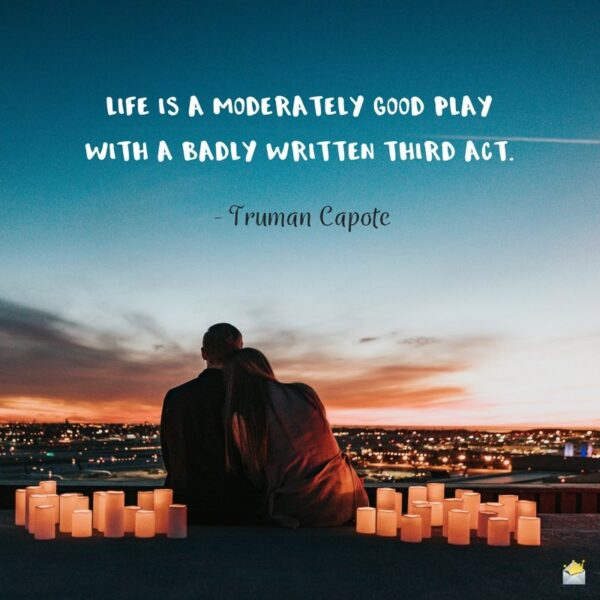 Life is a moderately good play with a badly written third act. - Truman Capote